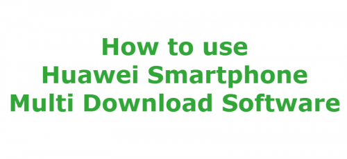 How to use Huawei Smartphone Multi Download Software